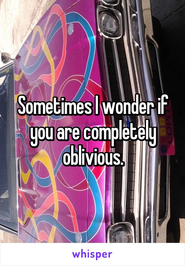 Sometimes I wonder if you are completely oblivious.