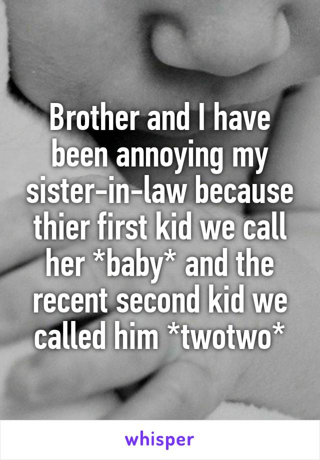 Brother and I have been annoying my sister-in-law because thier first kid we call her *baby* and the recent second kid we called him *twotwo*
