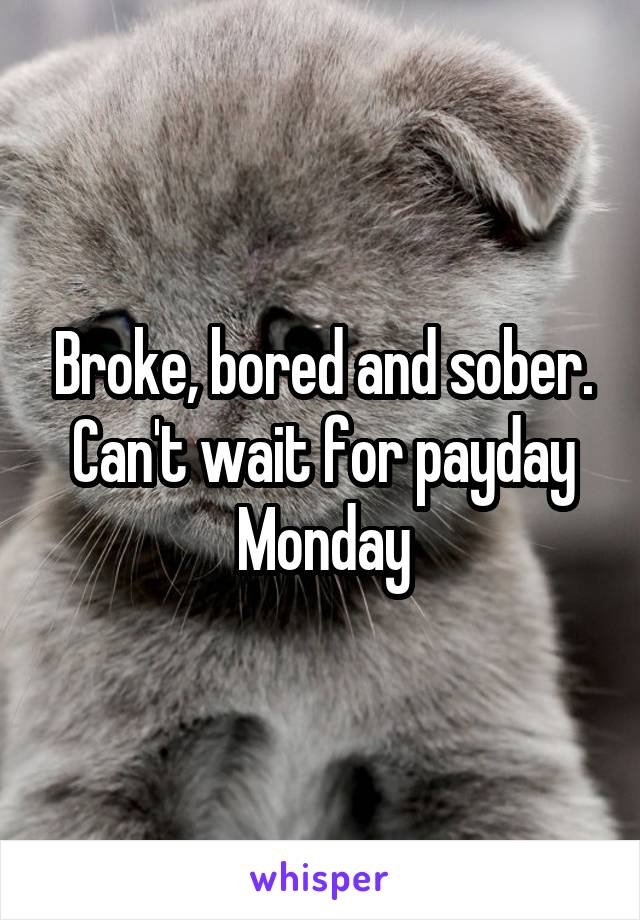 Broke, bored and sober. Can't wait for payday Monday