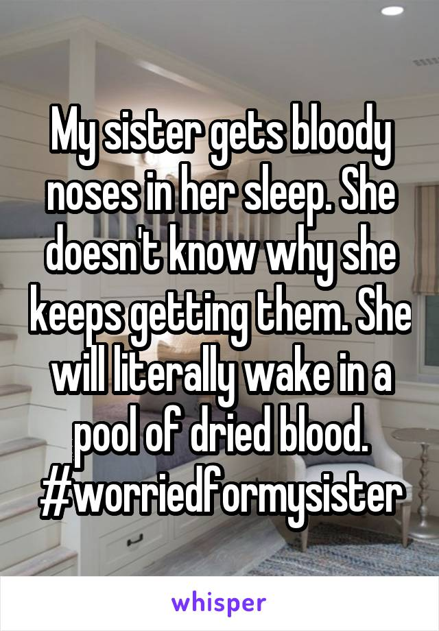 My sister gets bloody noses in her sleep. She doesn't know why she keeps getting them. She will literally wake in a pool of dried blood. #worriedformysister