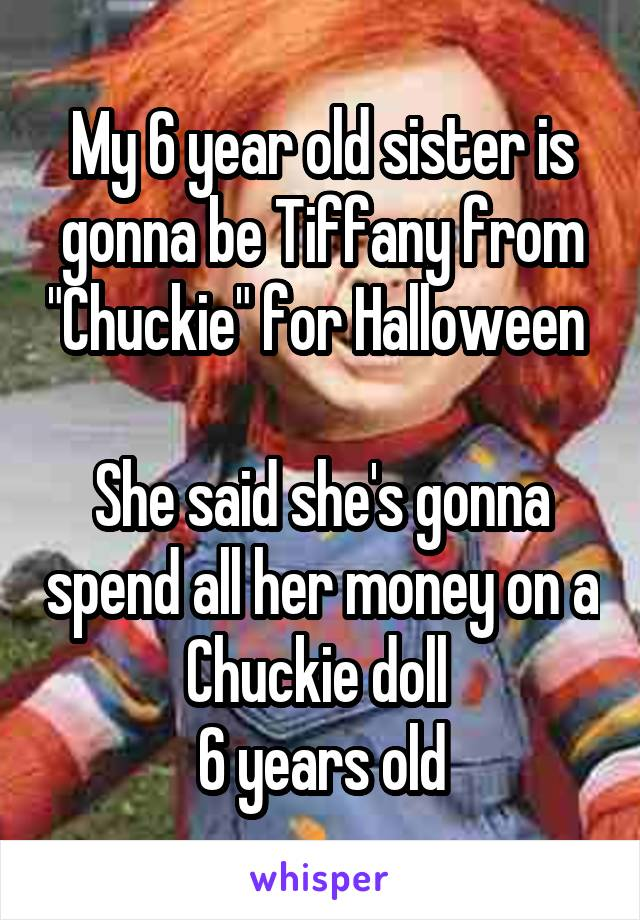 """My 6 year old sister is gonna be Tiffany from """"Chuckie"""" for Halloween   She said she's gonna spend all her money on a Chuckie doll  6 years old"""