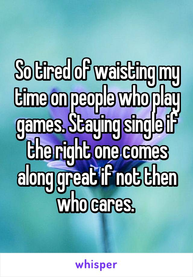 So tired of waisting my time on people who play games. Staying single if the right one comes along great if not then who cares.