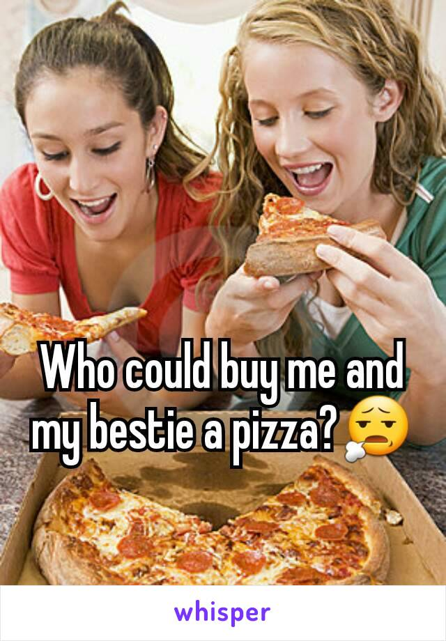 Who could buy me and my bestie a pizza?😧