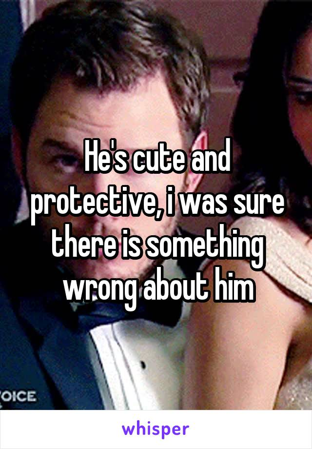 He's cute and protective, i was sure there is something wrong about him