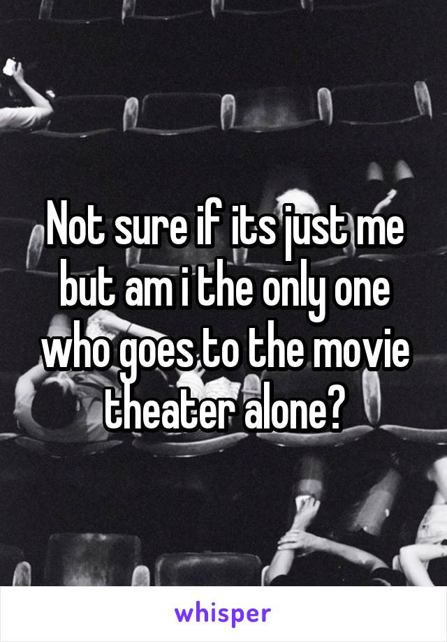 Not sure if its just me but am i the only one who goes to the movie theater alone?