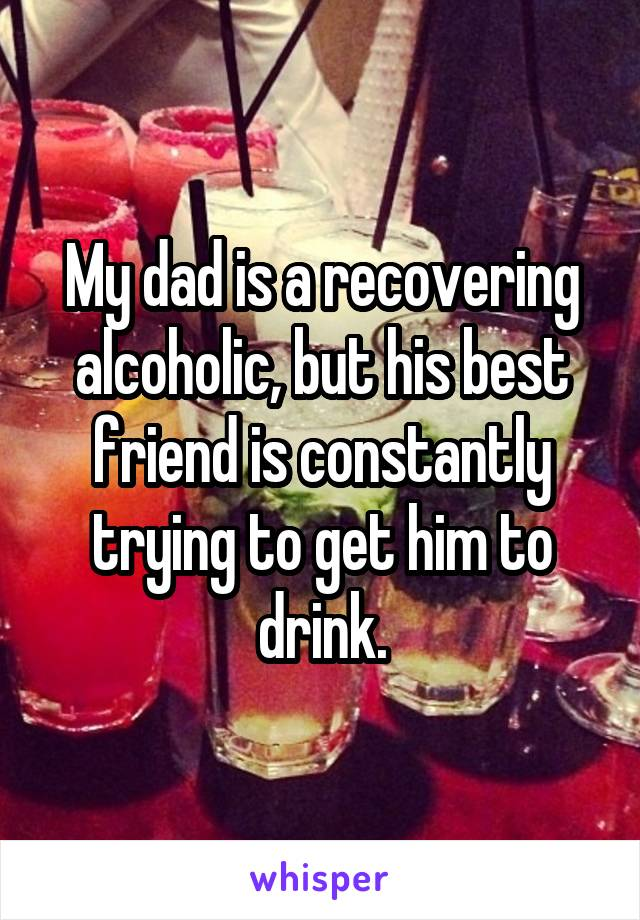 My dad is a recovering alcoholic, but his best friend is constantly trying to get him to drink.