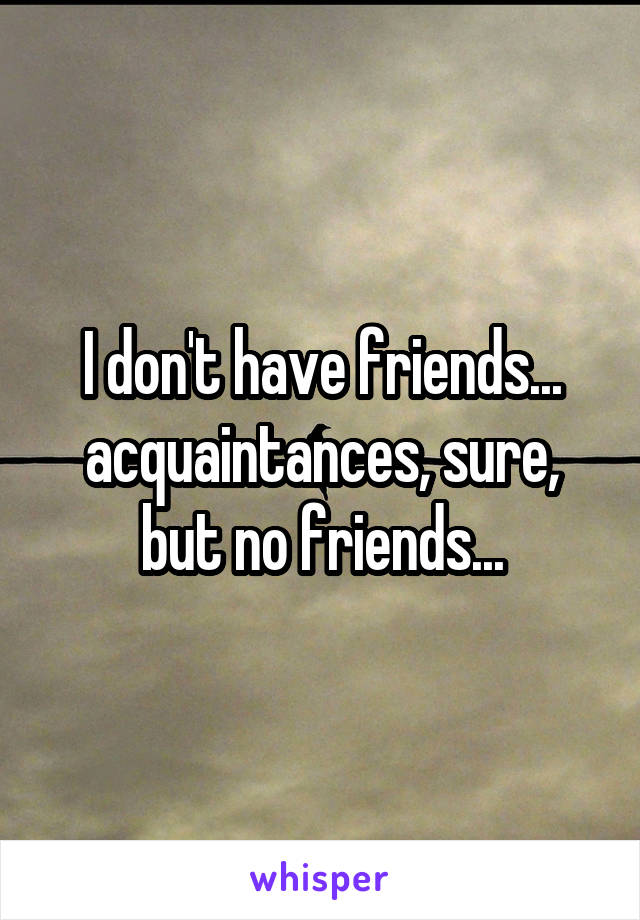 I don't have friends... acquaintances, sure, but no friends...