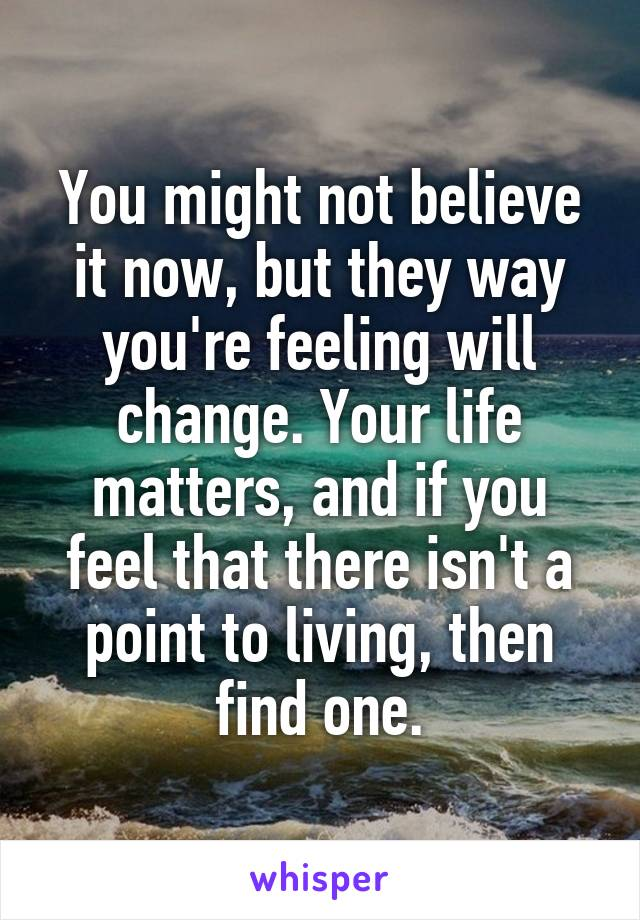 You might not believe it now, but they way you're feeling will change. Your life matters, and if you feel that there isn't a point to living, then find one.