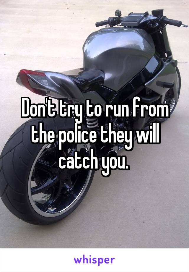 Don't try to run from the police they will catch you.