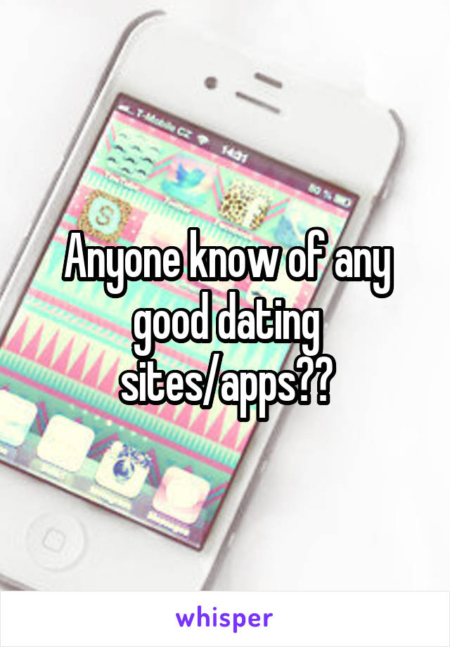 Anyone know of any good dating sites/apps??