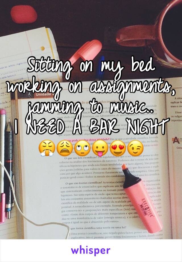 Sitting on my bed working on assignments, jamming to music..  I NEED A BAR NIGHT 😤😩🙄😛😍😉