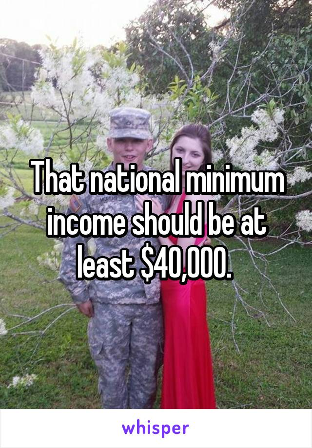 That national minimum income should be at least $40,000.