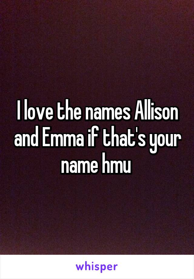 I love the names Allison and Emma if that's your name hmu