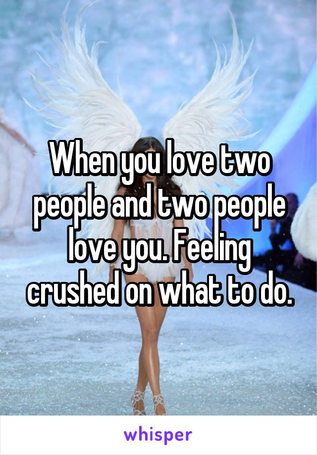 When you love two people and two people love you. Feeling crushed on what to do.