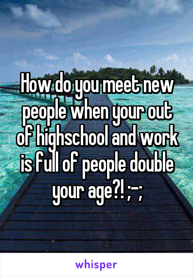 How do you meet new people when your out of highschool and work is full of people double your age?! ;-;