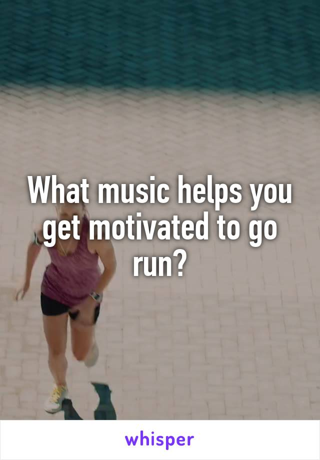 What music helps you get motivated to go run?