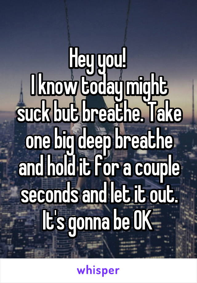 Hey you!  I know today might suck but breathe. Take one big deep breathe and hold it for a couple seconds and let it out. It's gonna be OK