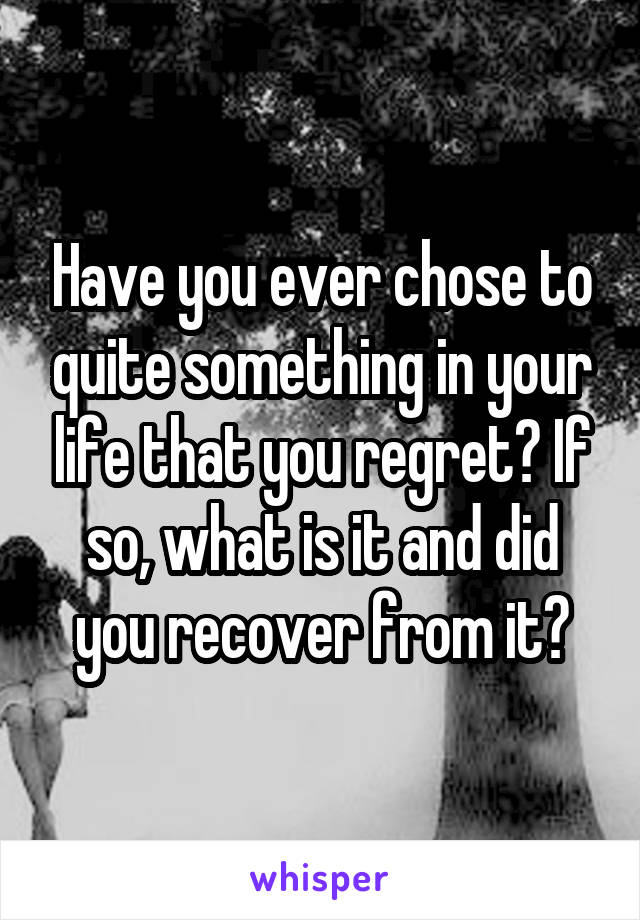 Have you ever chose to quite something in your life that you regret? If so, what is it and did you recover from it?