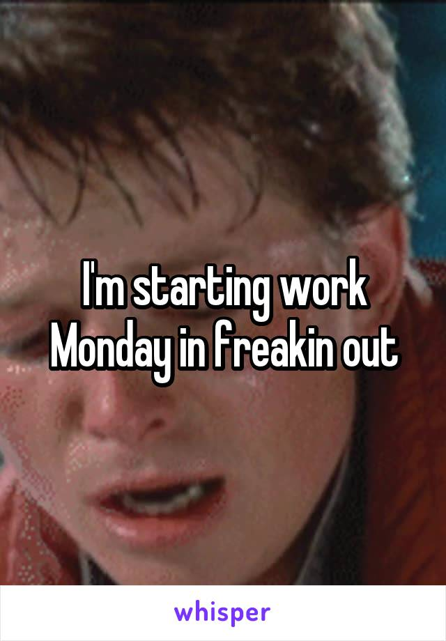 I'm starting work Monday in freakin out