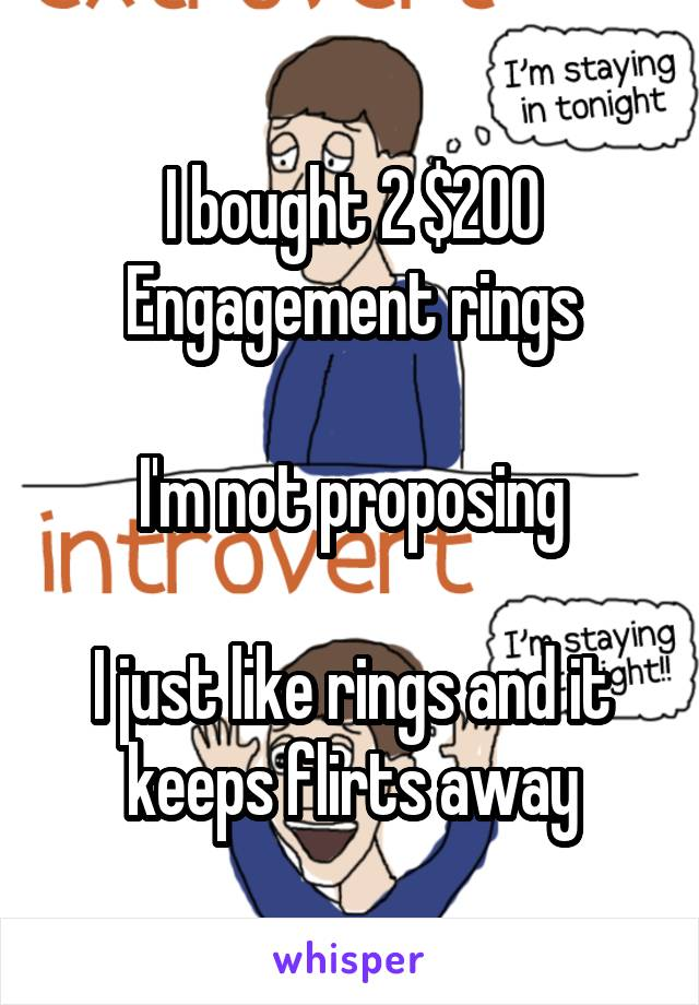 I bought 2 $200 Engagement rings  I'm not proposing  I just like rings and it keeps flirts away