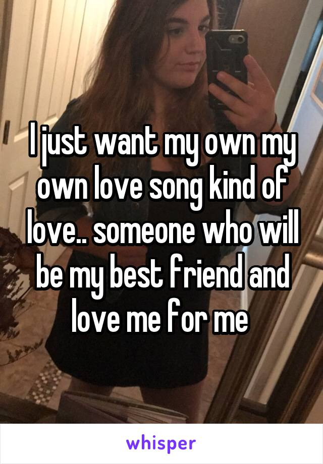 I just want my own my own love song kind of love.. someone who will be my best friend and love me for me