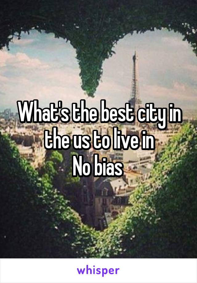 What's the best city in the us to live in No bias