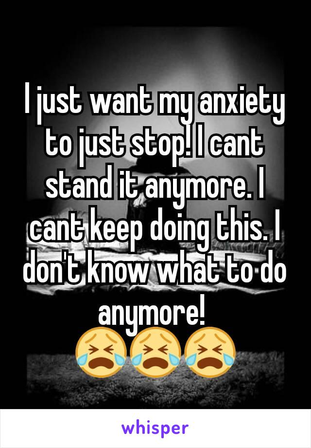 I just want my anxiety to just stop! I cant stand it anymore. I cant keep doing this. I don't know what to do anymore!  😭😭😭
