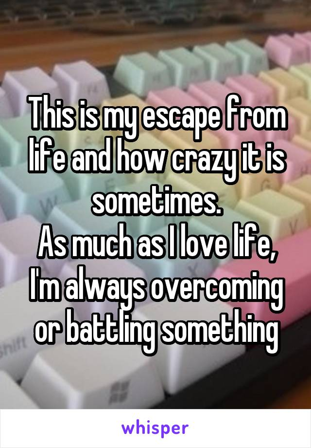 This is my escape from life and how crazy it is sometimes. As much as I love life, I'm always overcoming or battling something