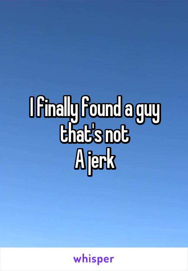 I finally found a guy that's not A jerk