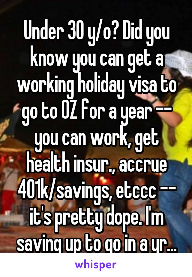 Under 30 y/o? Did you know you can get a working holiday visa to go to OZ for a year -- you can work, get health insur., accrue 401k/savings, etccc -- it's pretty dope. I'm saving up to go in a yr...