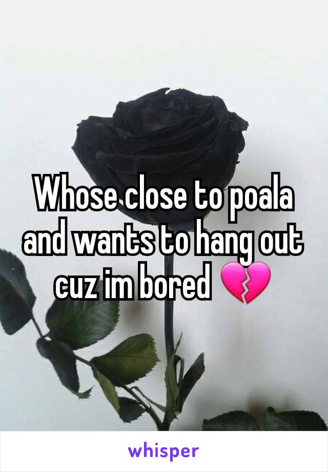 Whose close to poala and wants to hang out cuz im bored 💔