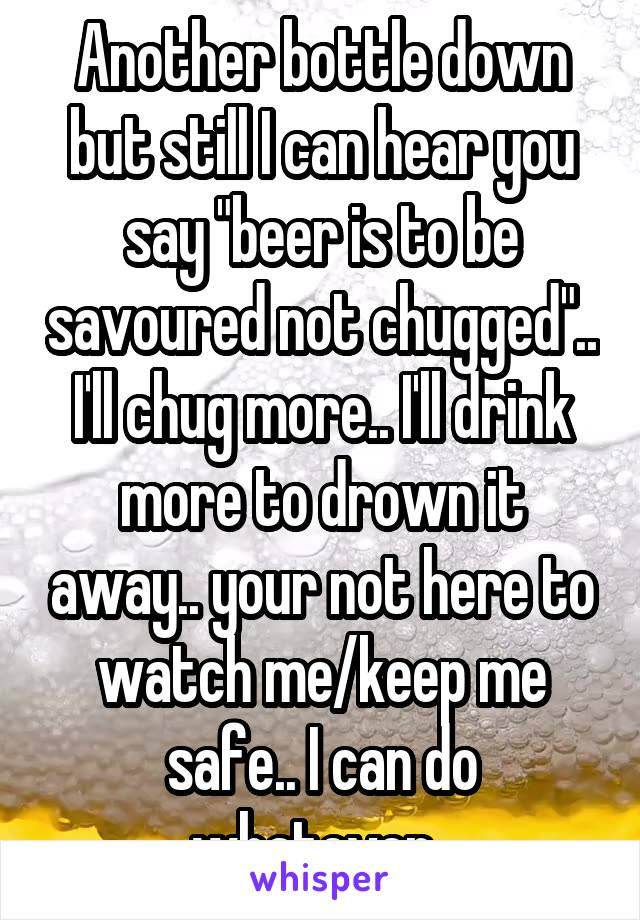 "Another bottle down but still I can hear you say ""beer is to be savoured not chugged"".. I'll chug more.. I'll drink more to drown it away.. your not here to watch me/keep me safe.. I can do whatever.."