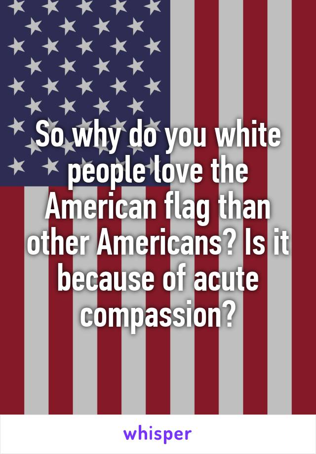 So why do you white people love the American flag than other Americans? Is it because of acute compassion?