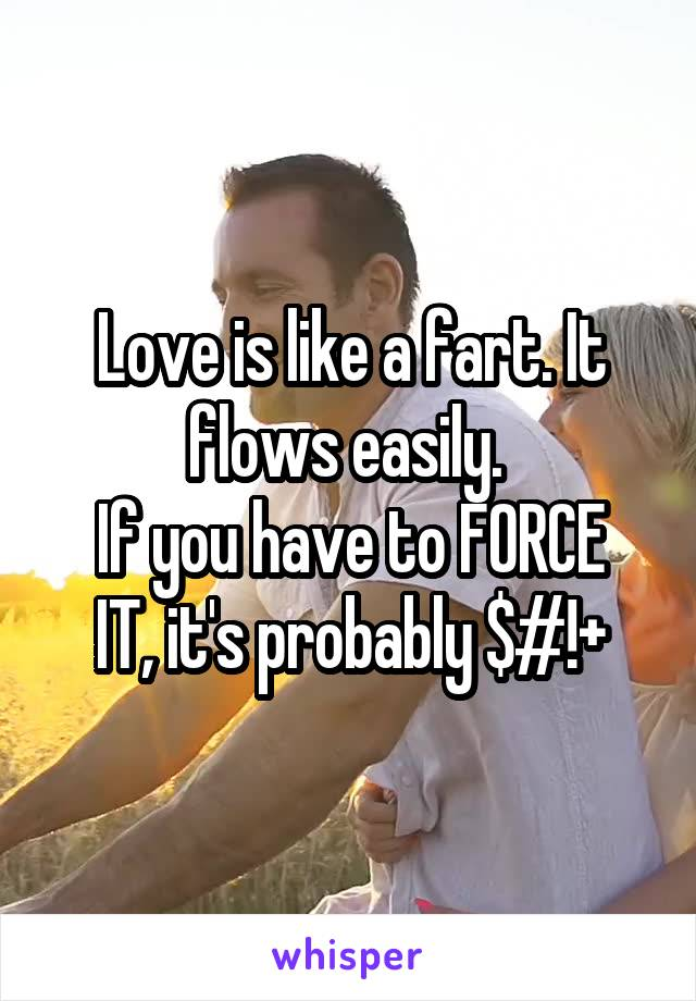 Love is like a fart. It flows easily.  If you have to FORCE IT, it's probably $#!+