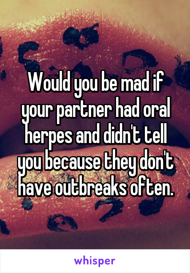 Would you be mad if your partner had oral herpes and didn't tell you because they don't have outbreaks often.