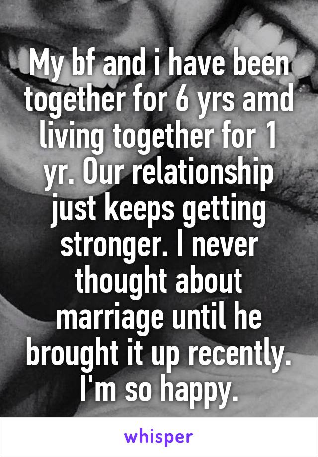 My bf and i have been together for 6 yrs amd living together for 1 yr. Our relationship just keeps getting stronger. I never thought about marriage until he brought it up recently. I'm so happy.