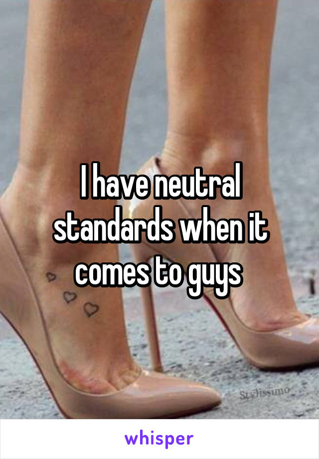 I have neutral standards when it comes to guys