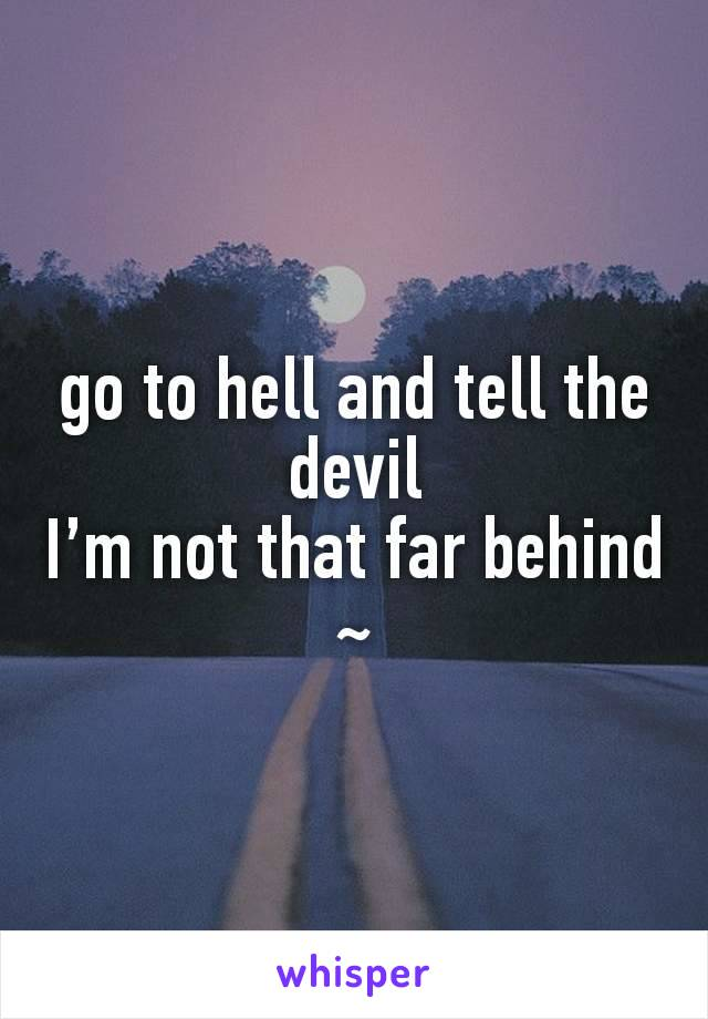 go to hell and tell the devil I'm not that far behind ~