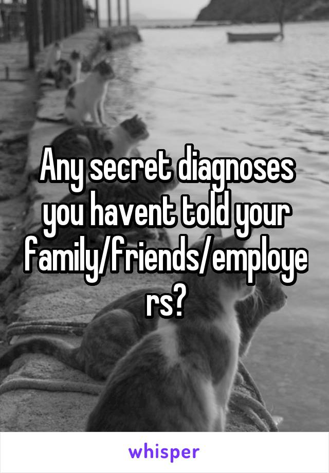 Any secret diagnoses you havent told your family/friends/employers?
