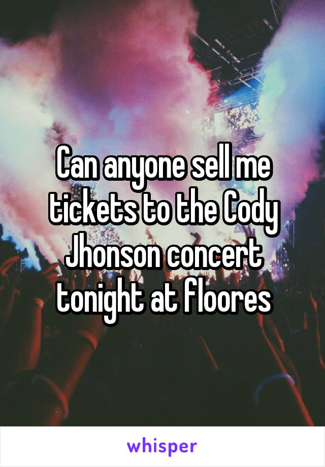 Can anyone sell me tickets to the Cody Jhonson concert tonight at floores