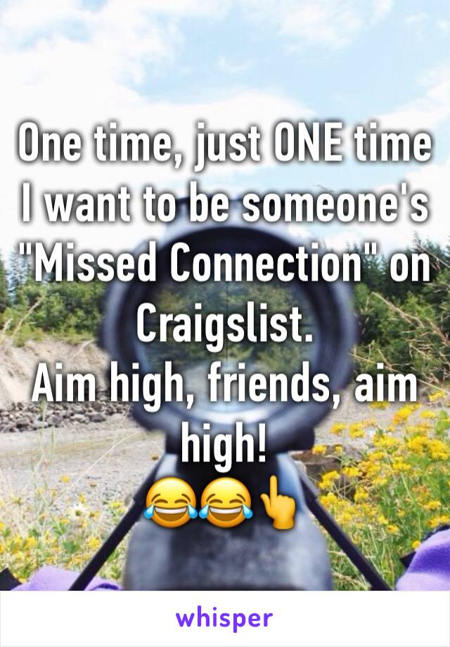 "One time, just ONE time I want to be someone's ""Missed Connection"" on Craigslist.  Aim high, friends, aim high! 😂😂👆"