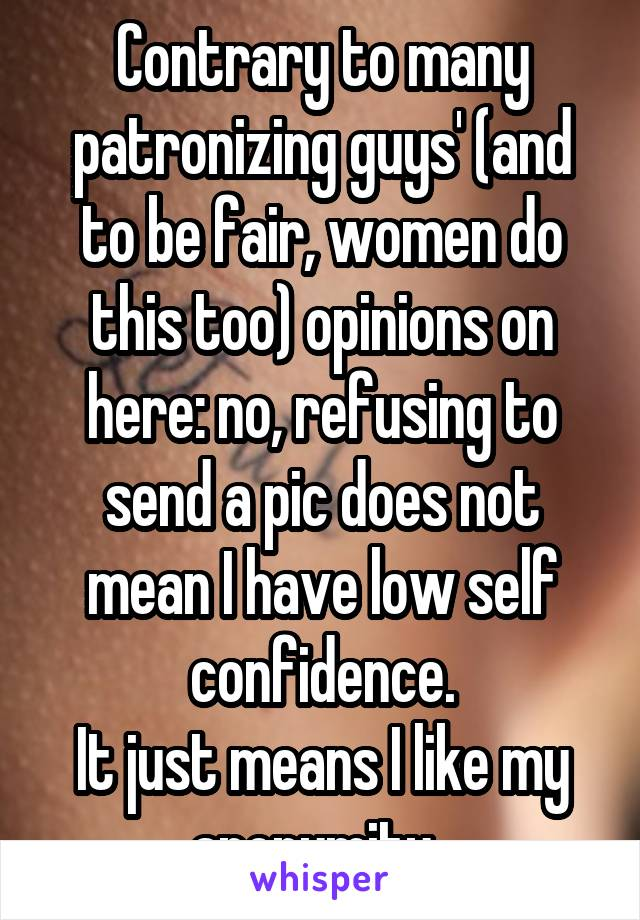Contrary to many patronizing guys' (and to be fair, women do this too) opinions on here: no, refusing to send a pic does not mean I have low self confidence. It just means I like my anonymity.