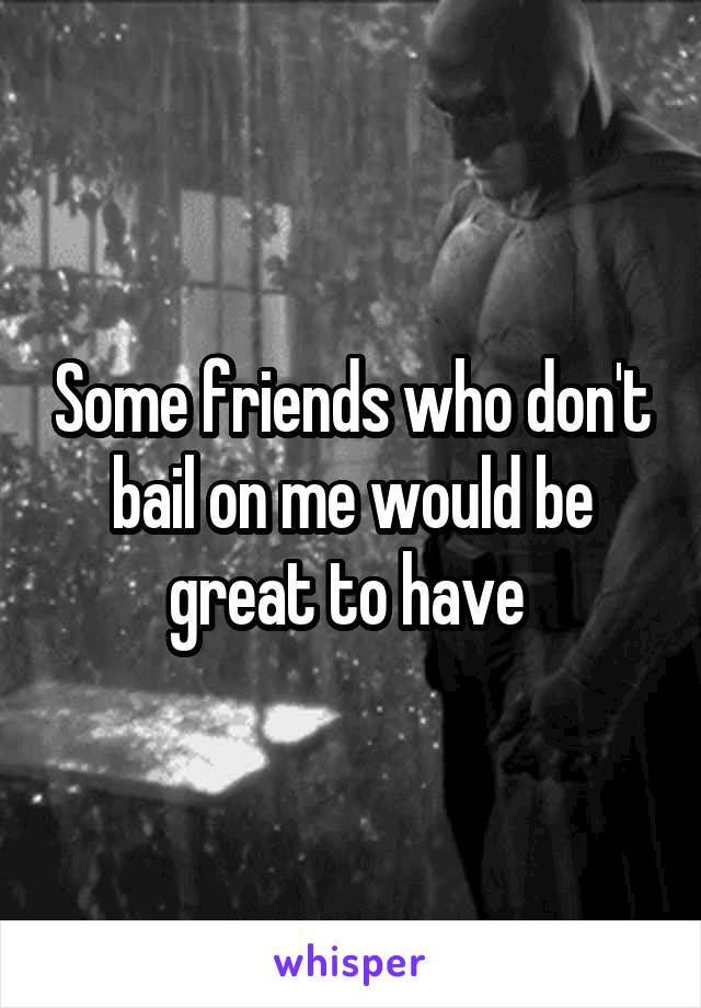 Some friends who don't bail on me would be great to have