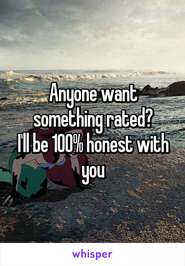 Anyone want something rated? I'll be 100% honest with you