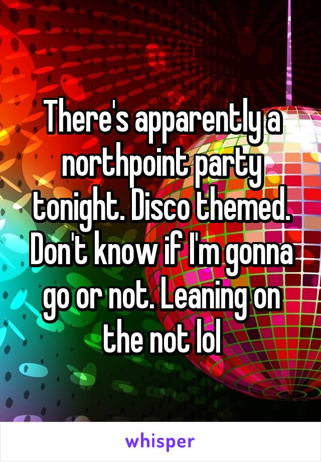 There's apparently a northpoint party tonight. Disco themed. Don't know if I'm gonna go or not. Leaning on the not lol