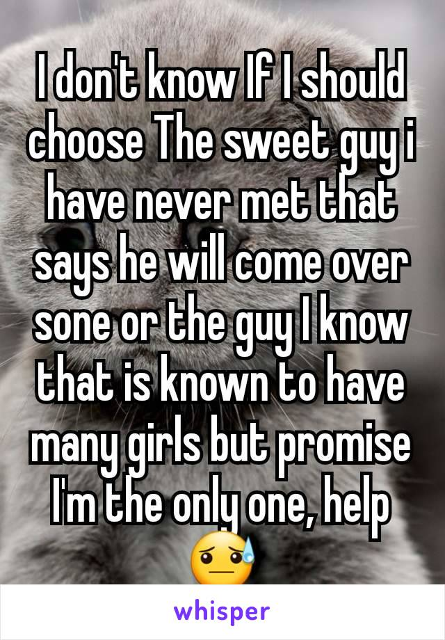 I don't know If I should choose The sweet guy i have never met that says he will come over sone or the guy I know that is known to have many girls but promise I'm the only one, help😓