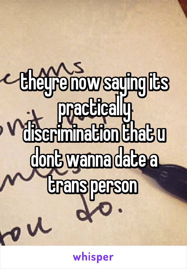 theyre now saying its practically discrimination that u dont wanna date a trans person