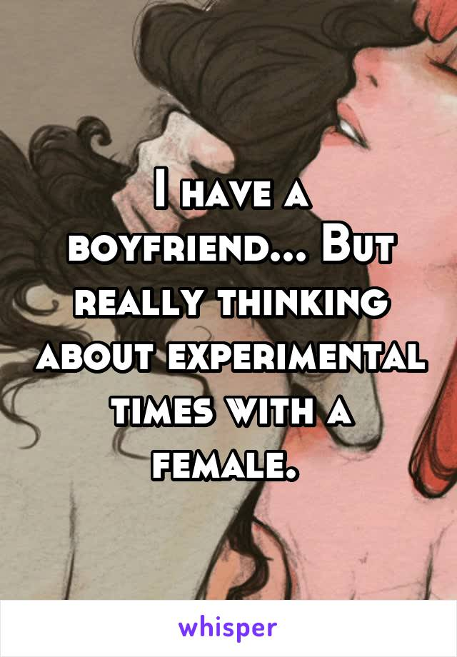 I have a boyfriend... But really thinking about experimental times with a female.