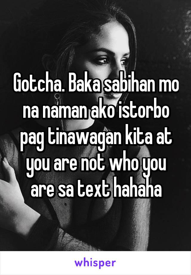 Gotcha. Baka sabihan mo na naman ako istorbo pag tinawagan kita at you are not who you are sa text hahaha
