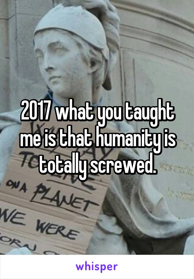 2017 what you taught me is that humanity is totally screwed.